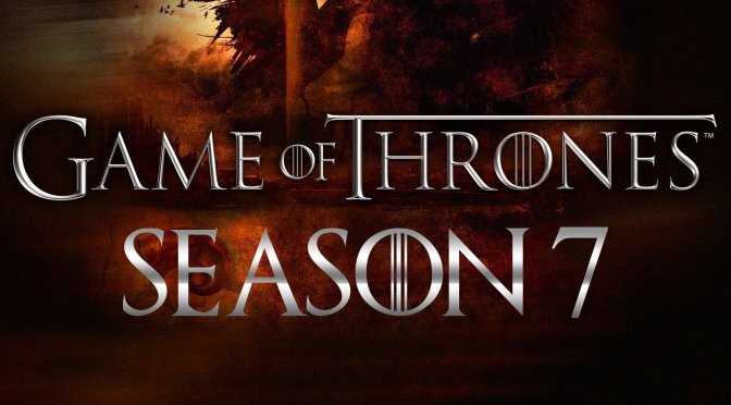 GAME OF THRONES – SEASON 7 – REVIEW & RANDOM THOUGHTS