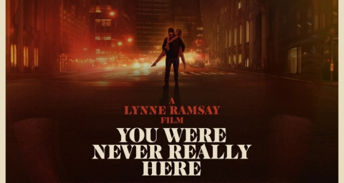YOU WERE NEVER REALLY HERE (2018) – CINEMA REVIEW
